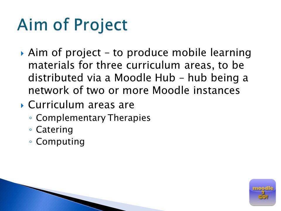 Aim of project – to produce mobile learning materials for three curriculum areas, to be distributed via a Moodle Hub – hub being a network of two or m