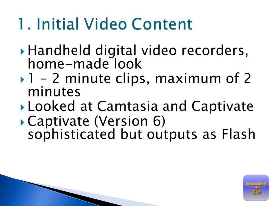 Handheld digital video recorders, home-made look 1 – 2 minute clips, maximum of 2 minutes Looked at Camtasia and Captivate Captivate (Version 6) sophi