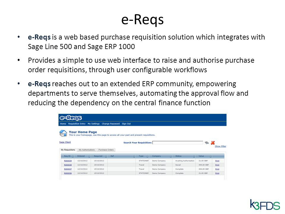e-Reqs e-Reqs is a web based purchase requisition solution which integrates with Sage Line 500 and Sage ERP 1000 Provides a simple to use web interface to raise and authorise purchase order requisitions, through user configurable workflows e-Reqs reaches out to an extended ERP community, empowering departments to serve themselves, automating the approval flow and reducing the dependency on the central finance function