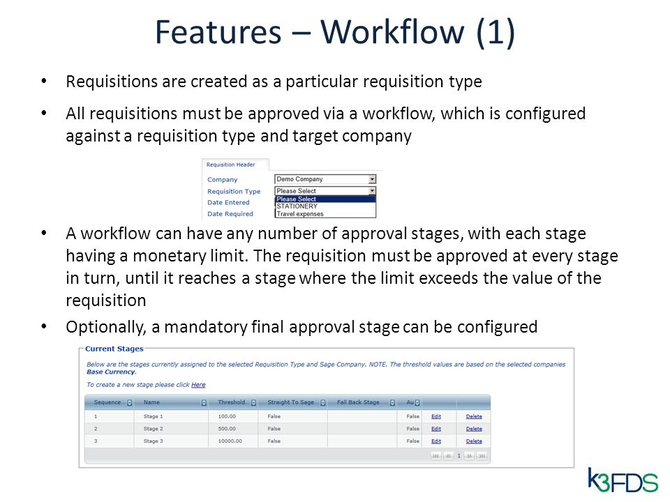 Features – Workflow (1) Requisitions are created as a particular requisition type All requisitions must be approved via a workflow, which is configured against a requisition type and target company A workflow can have any number of approval stages, with each stage having a monetary limit.
