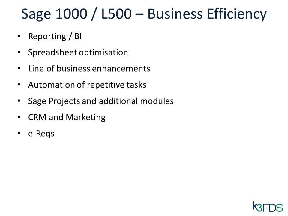 Sage 1000 / L500 – Business Efficiency Reporting / BI Spreadsheet optimisation Line of business enhancements Automation of repetitive tasks Sage Projects and additional modules CRM and Marketing e-Reqs