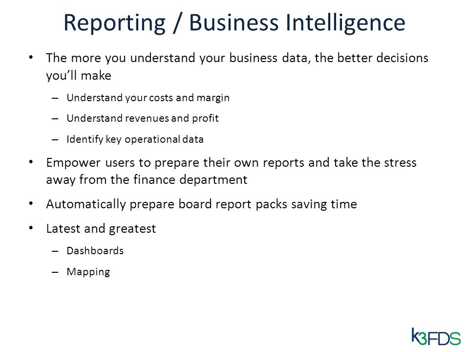 Reporting / Business Intelligence The more you understand your business data, the better decisions youll make – Understand your costs and margin – Und