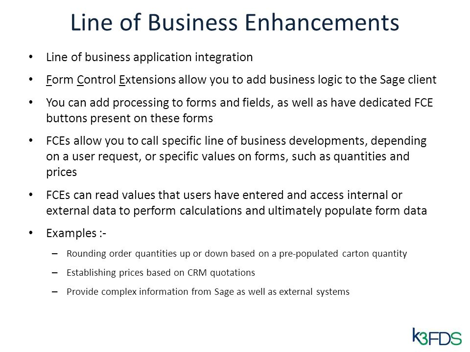 Line of Business Enhancements Line of business application integration Form Control Extensions allow you to add business logic to the Sage client You can add processing to forms and fields, as well as have dedicated FCE buttons present on these forms FCEs allow you to call specific line of business developments, depending on a user request, or specific values on forms, such as quantities and prices FCEs can read values that users have entered and access internal or external data to perform calculations and ultimately populate form data Examples :- – Rounding order quantities up or down based on a pre-populated carton quantity – Establishing prices based on CRM quotations – Provide complex information from Sage as well as external systems
