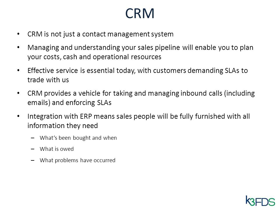 CRM CRM is not just a contact management system Managing and understanding your sales pipeline will enable you to plan your costs, cash and operational resources Effective service is essential today, with customers demanding SLAs to trade with us CRM provides a vehicle for taking and managing inbound calls (including emails) and enforcing SLAs Integration with ERP means sales people will be fully furnished with all information they need – Whats been bought and when – What is owed – What problems have occurred