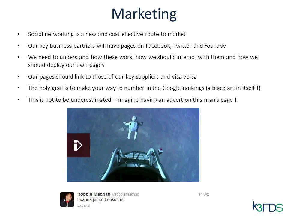Marketing Social networking is a new and cost effective route to market Our key business partners will have pages on Facebook, Twitter and YouTube We