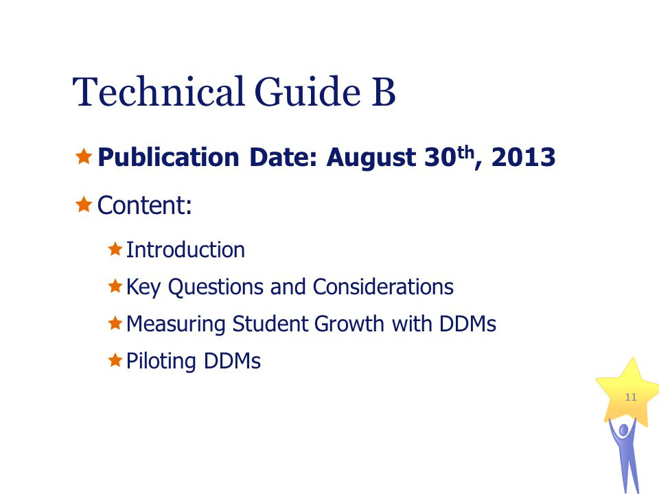 Technical Guide B Publication Date: August 30 th, 2013 Content: Introduction Key Questions and Considerations Measuring Student Growth with DDMs Piloting DDMs 11
