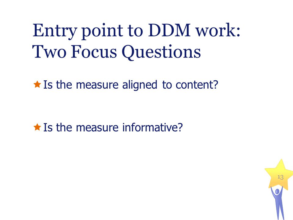 Entry point to DDM work: Two Focus Questions Is the measure aligned to content? Is the measure informative? 13