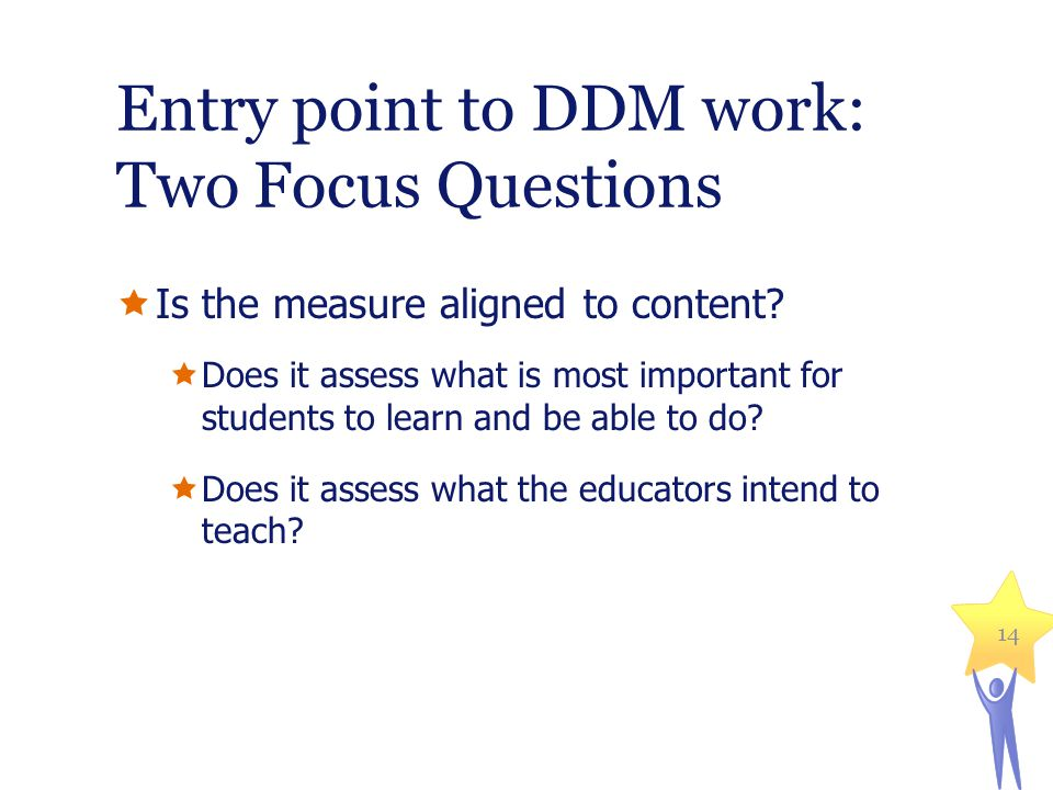 Entry point to DDM work: Two Focus Questions Is the measure aligned to content? Does it assess what is most important for students to learn and be abl