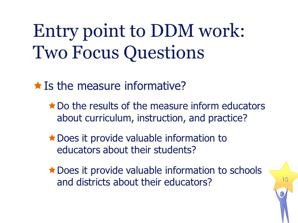 Entry point to DDM work: Two Focus Questions Is the measure informative.