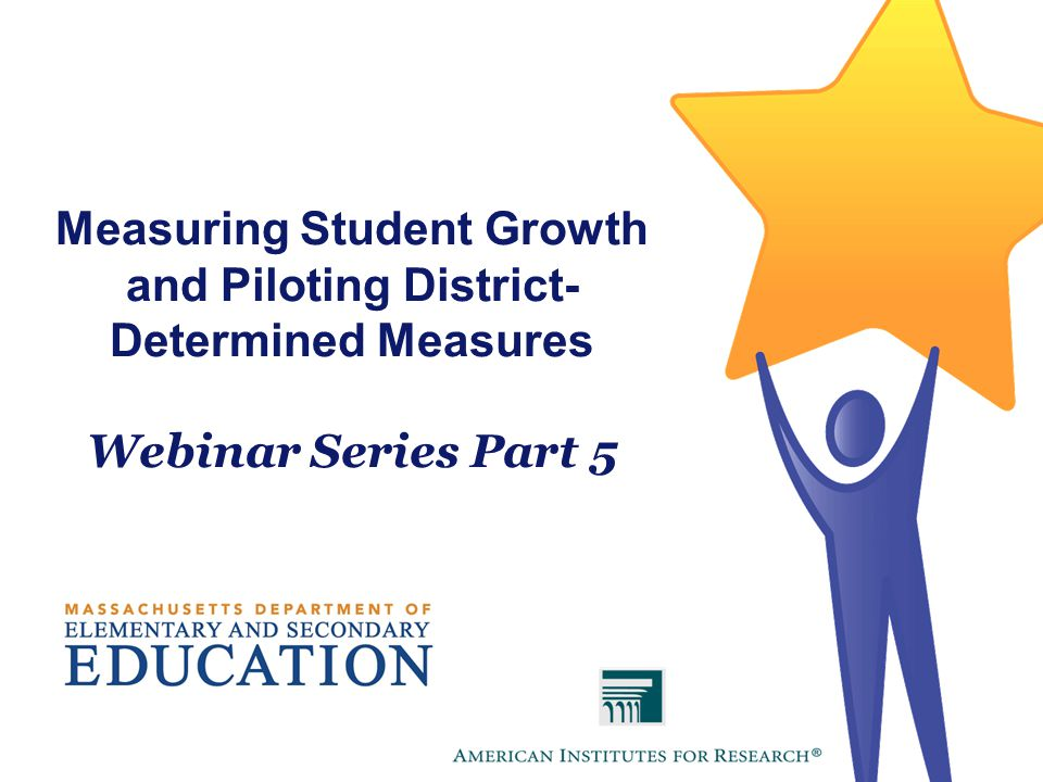 Measuring Student Growth and Piloting District- Determined Measures Webinar Series Part 5