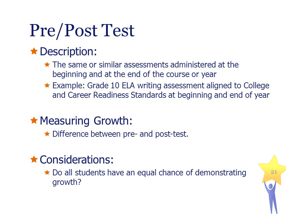 Pre/Post Test Description: The same or similar assessments administered at the beginning and at the end of the course or year Example: Grade 10 ELA writing assessment aligned to College and Career Readiness Standards at beginning and end of year Measuring Growth: Difference between pre- and post-test.