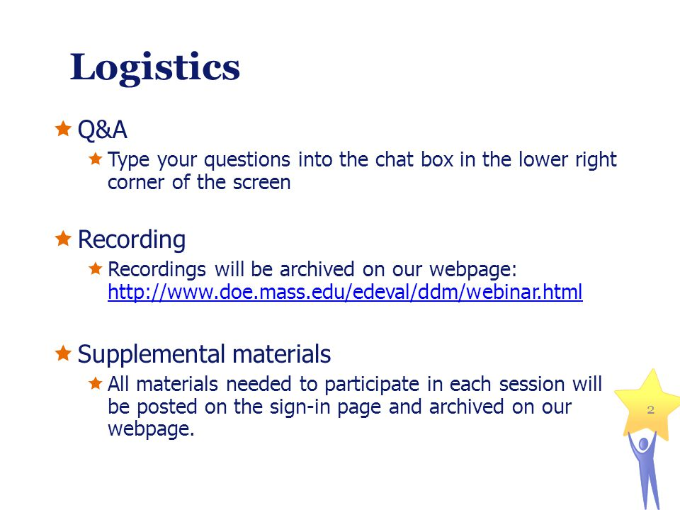 Logistics Q&A Type your questions into the chat box in the lower right corner of the screen Recording Recordings will be archived on our webpage: http://www.doe.mass.edu/edeval/ddm/webinar.html http://www.doe.mass.edu/edeval/ddm/webinar.html Supplemental materials All materials needed to participate in each session will be posted on the sign-in page and archived on our webpage.