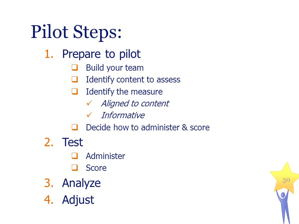 Pilot Steps: 1.Prepare to pilot Build your team Identify content to assess Identify the measure Aligned to content Informative Decide how to administer & score 2.Test Administer Score 3.Analyze 4.Adjust 30