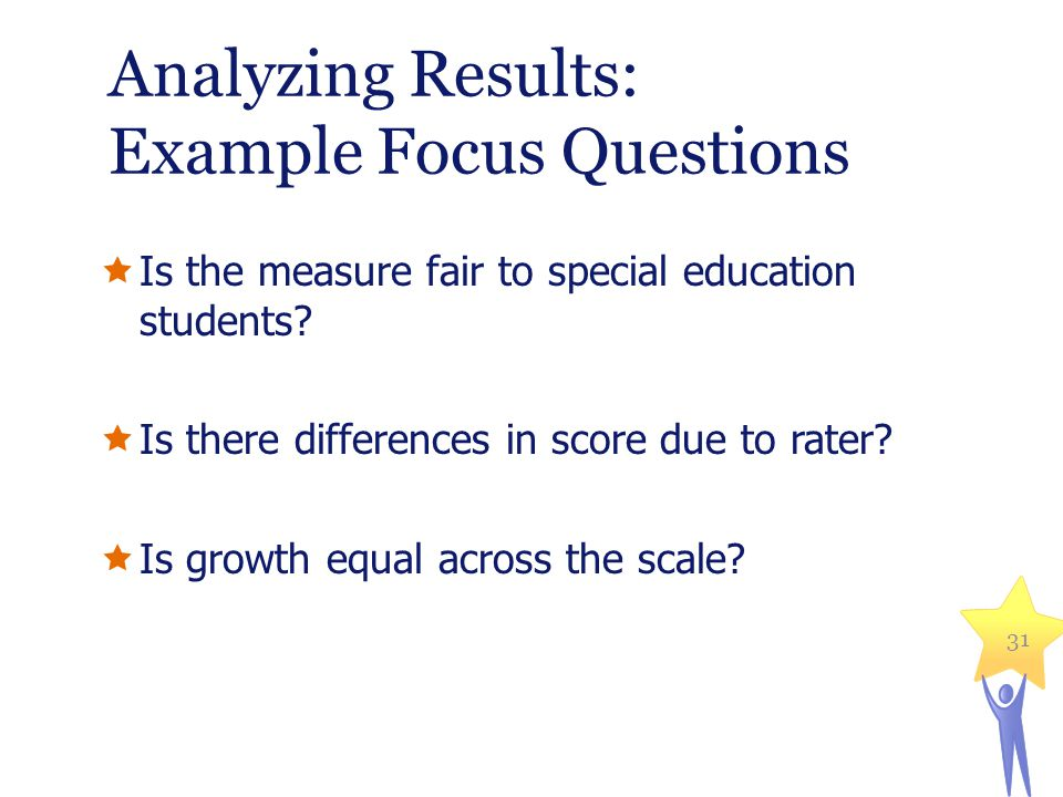 Analyzing Results: Example Focus Questions Is the measure fair to special education students? Is there differences in score due to rater? Is growth eq