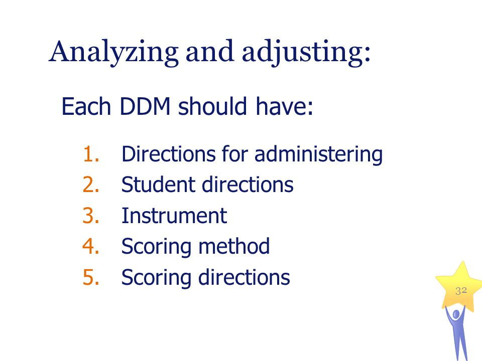 Analyzing and adjusting: Each DDM should have: 1.Directions for administering 2.Student directions 3.Instrument 4.Scoring method 5.Scoring directions