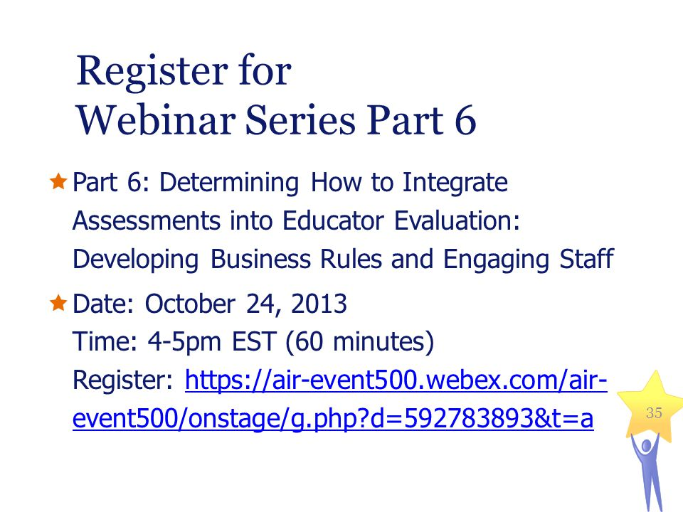 Register for Webinar Series Part 6 Part 6: Determining How to Integrate Assessments into Educator Evaluation: Developing Business Rules and Engaging Staff Date: October 24, 2013 Time: 4-5pm EST (60 minutes) Register: https://air-event500.webex.com/air- event500/onstage/g.php?d=592783893&t=ahttps://air-event500.webex.com/air- event500/onstage/g.php?d=592783893&t=a 35