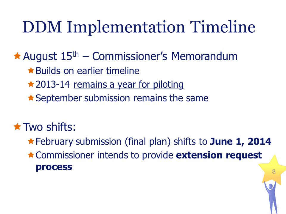 DDM Implementation Timeline August 15 th – Commissioners Memorandum Builds on earlier timeline remains a year for piloting September submission remains the same Two shifts: February submission (final plan) shifts to June 1, 2014 Commissioner intends to provide extension request process 8