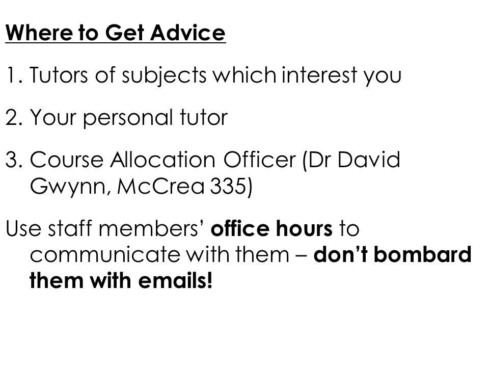 Where to Get Advice 1.Tutors of subjects which interest you 2.Your personal tutor 3.Course Allocation Officer (Dr David Gwynn, McCrea 335) Use staff m