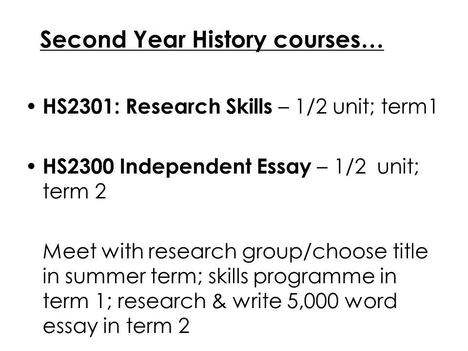 Second Year History courses… HS2301: Research Skills – 1/2 unit; term1 HS2300 Independent Essay – 1/2 unit; term 2 Meet with research group/choose tit
