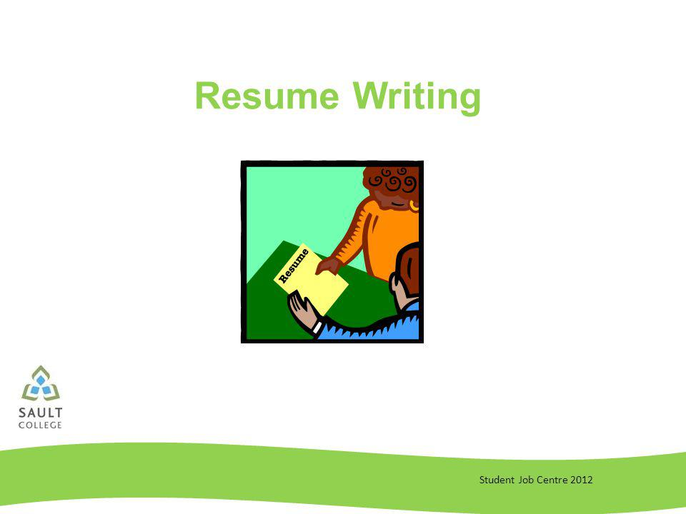 Student Job Centre 2012 4 Rules of Resume Writing 1.Relevance - make your resume relevant Read the job posting carefully Visit employers website and take a look at their mission statement and values Only include information on your resume that is relevant to the posting Modify your accomplishment statements to reflect the qualities they are looking for 2.Accomplishment-Based – show the best you Everything on your resume should be accomplishment-based Done mostly through the accomplishment statements Ask yourself if it reflects an accomplishment that you have achieved