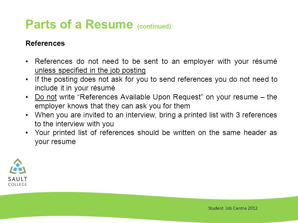 Student Job Centre 2012 References References do not need to be sent to an employer with your résumé unless specified in the job posting If the posting does not ask for you to send references you do not need to include it in your résumé Do not write References Available Upon Request on your resume – the employer knows that they can ask you for them When you are invited to an interview, bring a printed list with 3 references to the interview with you Your printed list of references should be written on the same header as your resume Parts of a Resume (continued)