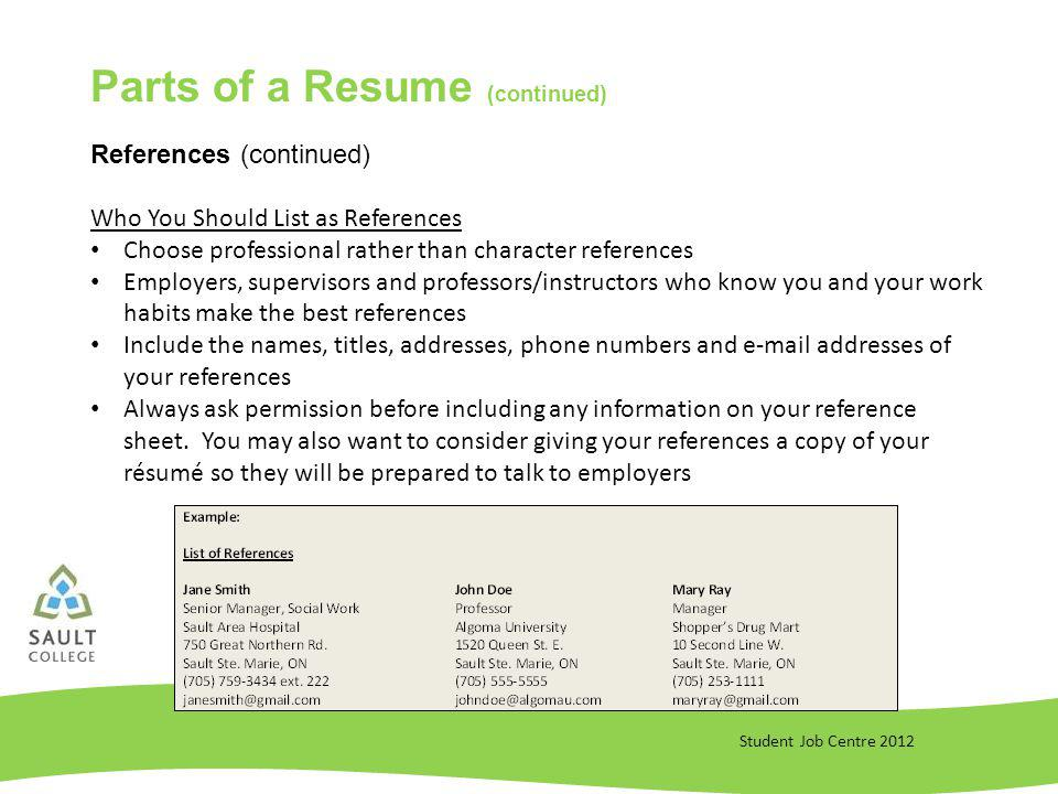 Student Job Centre 2012 References (continued) Who You Should List as References Choose professional rather than character references Employers, supervisors and professors/instructors who know you and your work habits make the best references Include the names, titles, addresses, phone numbers and  addresses of your references Always ask permission before including any information on your reference sheet.