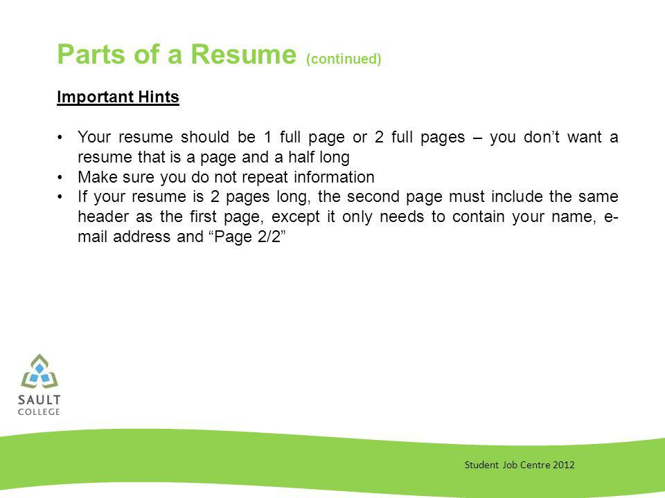 Student Job Centre 2012 Important Hints Your resume should be 1 full page or 2 full pages – you dont want a resume that is a page and a half long Make sure you do not repeat information If your resume is 2 pages long, the second page must include the same header as the first page, except it only needs to contain your name, e- mail address and Page 2/2 Parts of a Resume (continued)