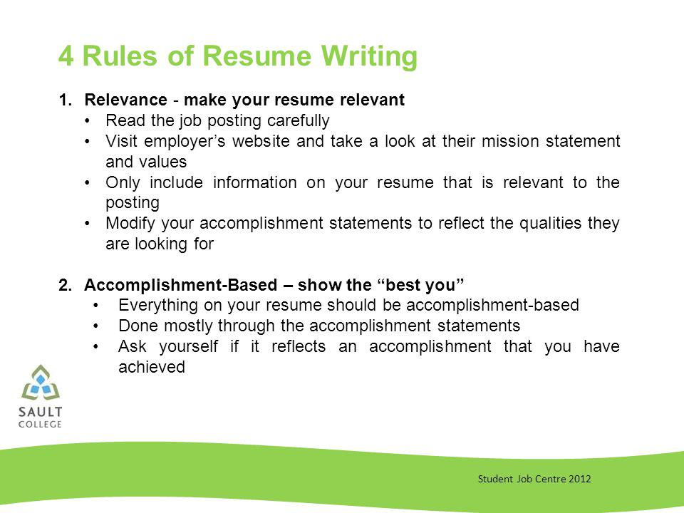Student Job Centre Rules of Resume Writing 1.Relevance - make your resume relevant Read the job posting carefully Visit employers website and take a look at their mission statement and values Only include information on your resume that is relevant to the posting Modify your accomplishment statements to reflect the qualities they are looking for 2.Accomplishment-Based – show the best you Everything on your resume should be accomplishment-based Done mostly through the accomplishment statements Ask yourself if it reflects an accomplishment that you have achieved