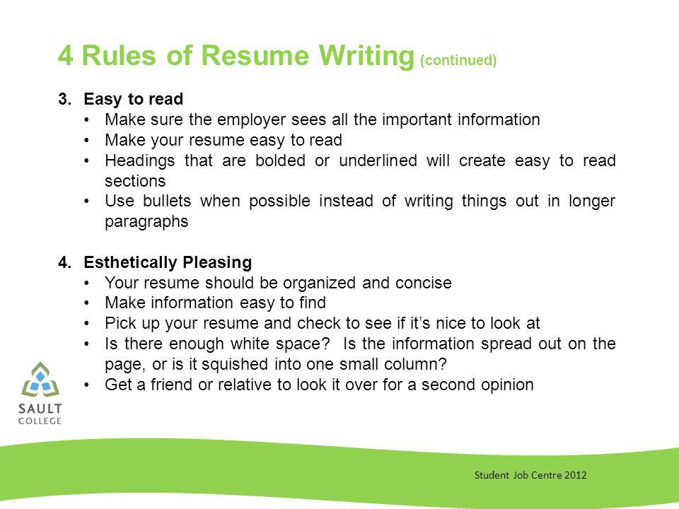 Student Job Centre 2012 3.Easy to read Make sure the employer sees all the important information Make your resume easy to read Headings that are bolded or underlined will create easy to read sections Use bullets when possible instead of writing things out in longer paragraphs 4.Esthetically Pleasing Your resume should be organized and concise Make information easy to find Pick up your resume and check to see if its nice to look at Is there enough white space.