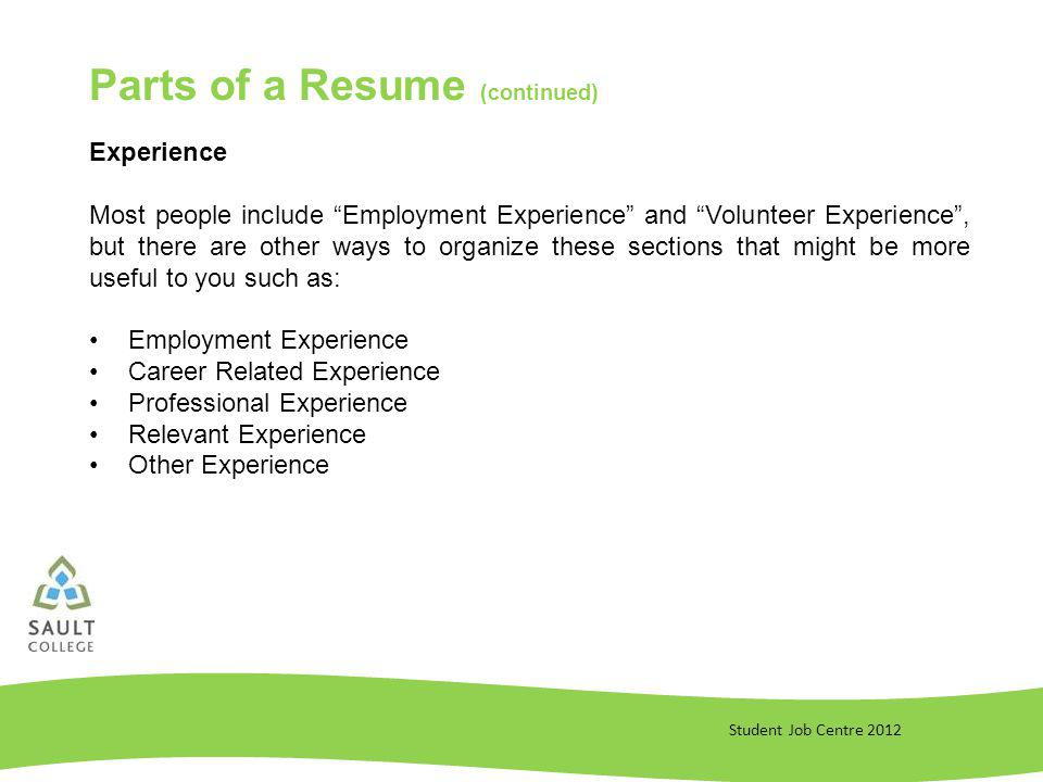 Student Job Centre 2012 Parts of a Resume (continued) Experience Most people include Employment Experience and Volunteer Experience, but there are other ways to organize these sections that might be more useful to you such as: Employment Experience Career Related Experience Professional Experience Relevant Experience Other Experience