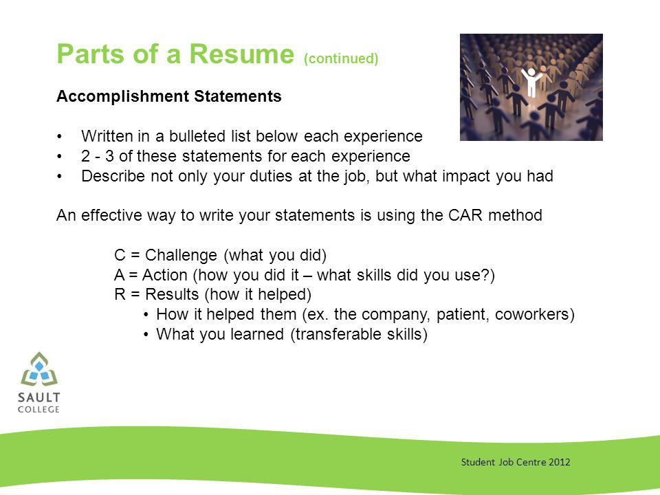 Student Job Centre 2012 Parts of a Resume (continued) Accomplishment Statements Written in a bulleted list below each experience of these statements for each experience Describe not only your duties at the job, but what impact you had An effective way to write your statements is using the CAR method C = Challenge (what you did) A = Action (how you did it – what skills did you use ) R = Results (how it helped) How it helped them (ex.