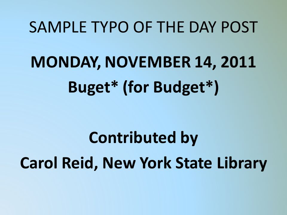 SAMPLE TYPO OF THE DAY POST MONDAY, NOVEMBER 14, 2011 Buget* (for Budget*) Contributed by Carol Reid, New York State Library