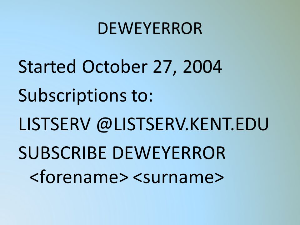 DEWEYERROR Started October 27, 2004 Subscriptions to: LISTSERV @LISTSERV.KENT.EDU SUBSCRIBE DEWEYERROR