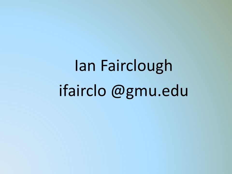 Ian Fairclough ifairclo @gmu.edu