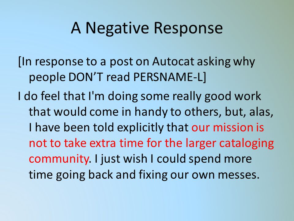 A Negative Response [In response to a post on Autocat asking why people DONT read PERSNAME-L] I do feel that I m doing some really good work that would come in handy to others, but, alas, I have been told explicitly that our mission is not to take extra time for the larger cataloging community.