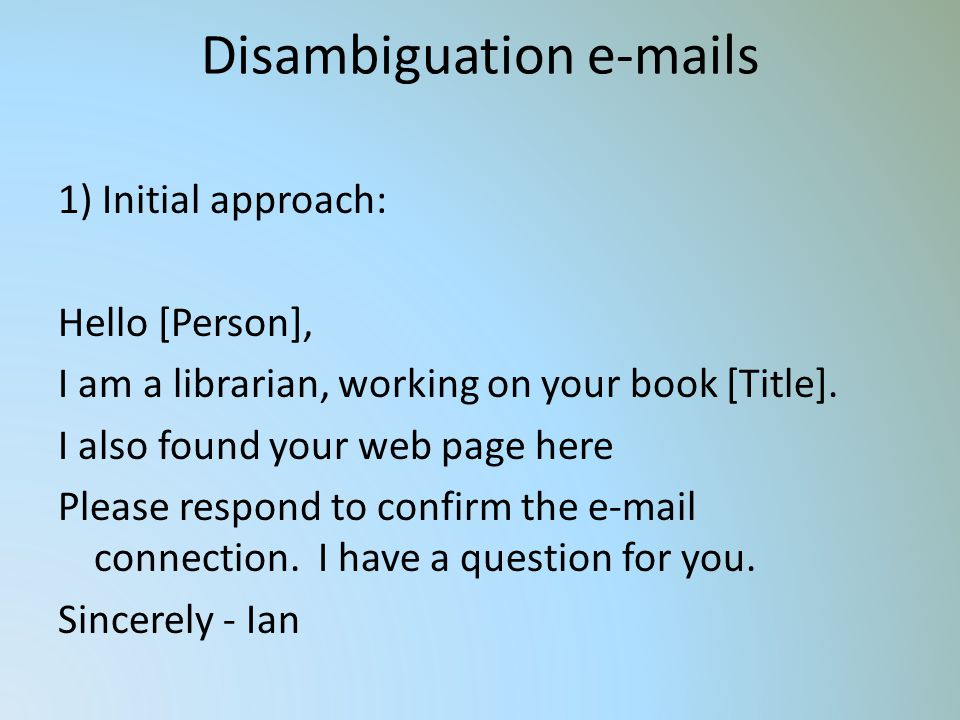 Disambiguation e-mails 1) Initial approach: Hello [Person], I am a librarian, working on your book [Title].