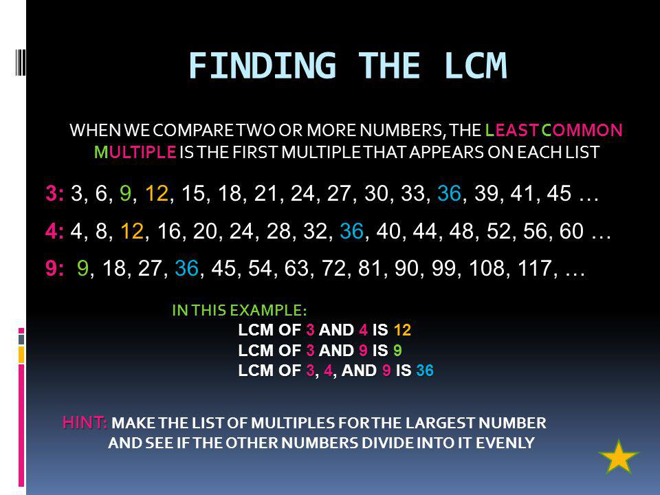 FINDING THE LCM WHEN WE COMPARE TWO OR MORE NUMBERS, THE LEAST COMMON MULTIPLE IS THE FIRST MULTIPLE THAT APPEARS ON EACH LIST 3: 3, 6, 9, 12, 15, 18, 21, 24, 27, 30, 33, 36, 39, 41, 45 … 4: 4, 8, 12, 16, 20, 24, 28, 32, 36, 40, 44, 48, 52, 56, 60 … 9: 9, 18, 27, 36, 45, 54, 63, 72, 81, 90, 99, 108, 117, … IN THIS EXAMPLE: LCM OF 3 AND 4 IS 12 LCM OF 3 AND 9 IS 9 LCM OF 3, 4, AND 9 IS 36 HINT: HINT: MAKE THE LIST OF MULTIPLES FOR THE LARGEST NUMBER AND SEE IF THE OTHER NUMBERS DIVIDE INTO IT EVENLY