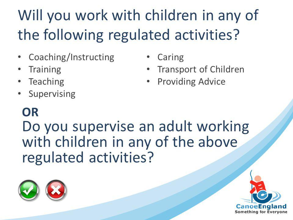 Will you work with children in any of the following regulated activities? Coaching/Instructing Training Teaching Supervising Caring Transport of Child