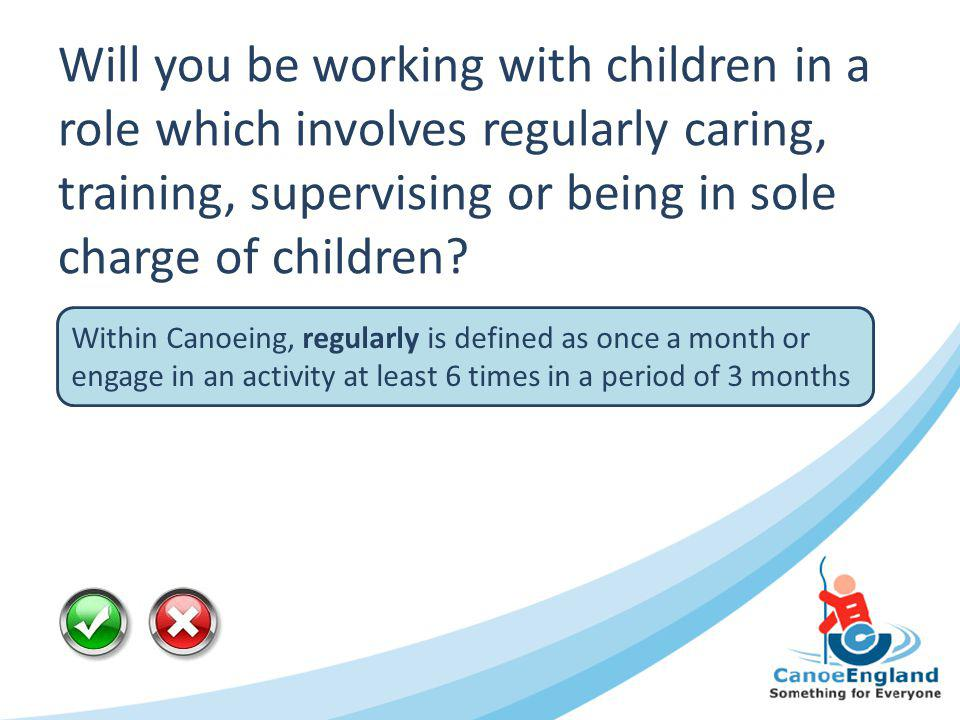 Will you be working with children in a role which involves regularly caring, training, supervising or being in sole charge of children? Within Canoein