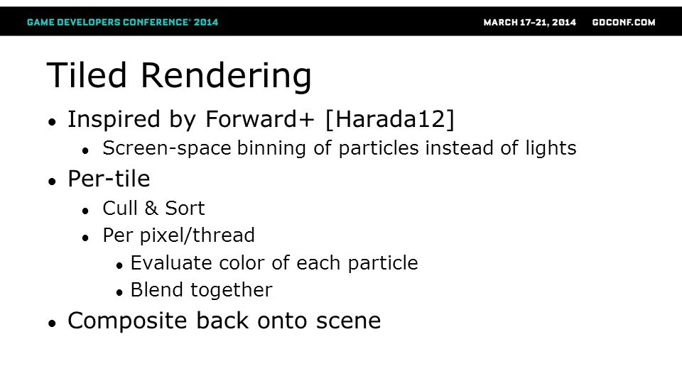 Tiled Rendering Inspired by Forward+ [Harada12] Screen-space binning of particles instead of lights Per-tile Cull & Sort Per pixel/thread Evaluate col