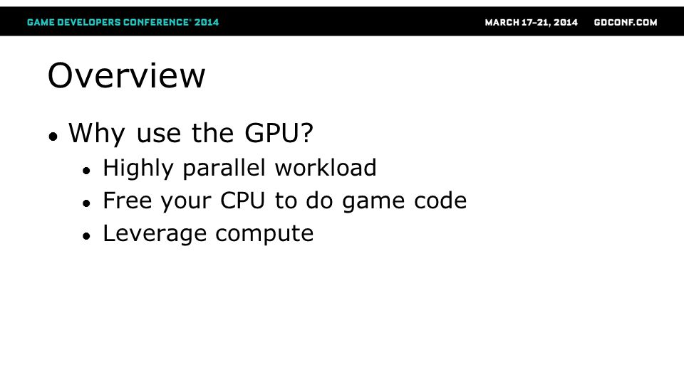 Overview Why use the GPU? Highly parallel workload Free your CPU to do game code Leverage compute
