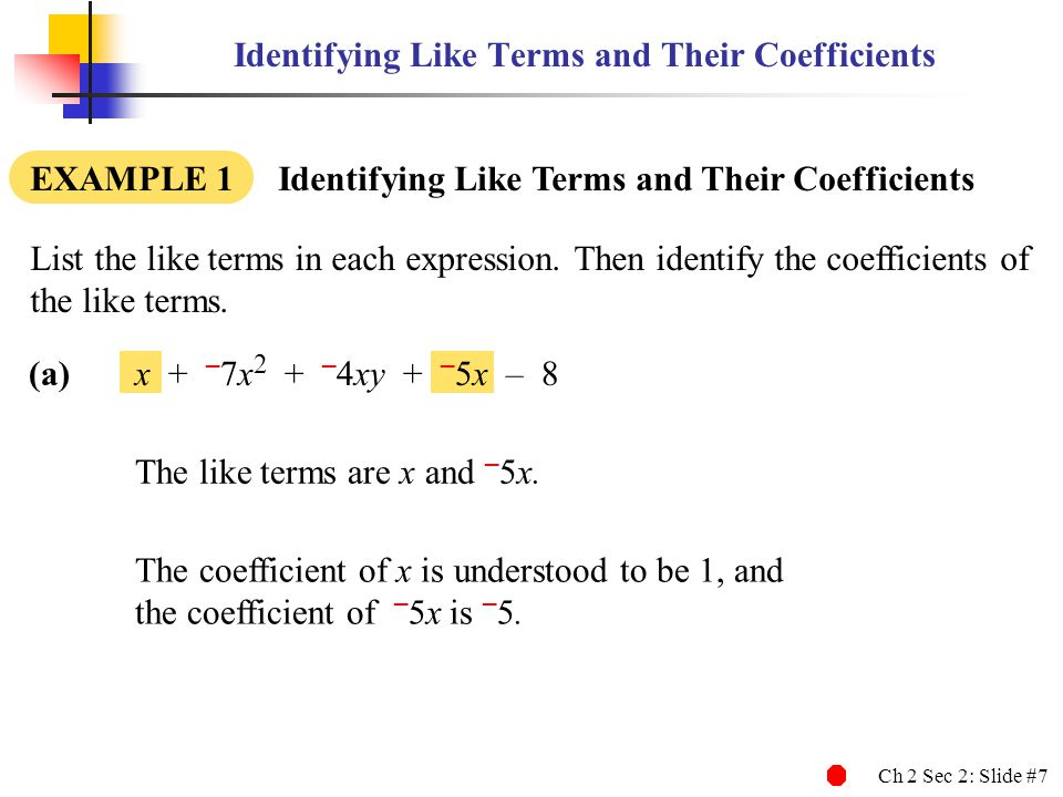 Ch 2 Sec 2: Slide #8 Identifying Like Terms and Their Coefficients EXAMPLE 1 Identifying Like Terms and Their Coefficients (b)3a 2 b + 2ab 2 – 4a 2 b + 8a 2 b 2 – a 2 b List the like terms in each expression.