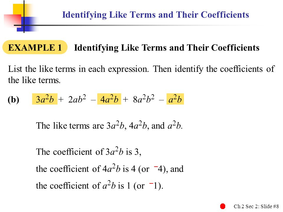 Ch 2 Sec 2: Slide #9 Identifying Like Terms and Their Coefficients EXAMPLE 1 Identifying Like Terms and Their Coefficients (c)8m + 2 + 9n + 6mn + 7mn 2 – 5 List the like terms in each expression.