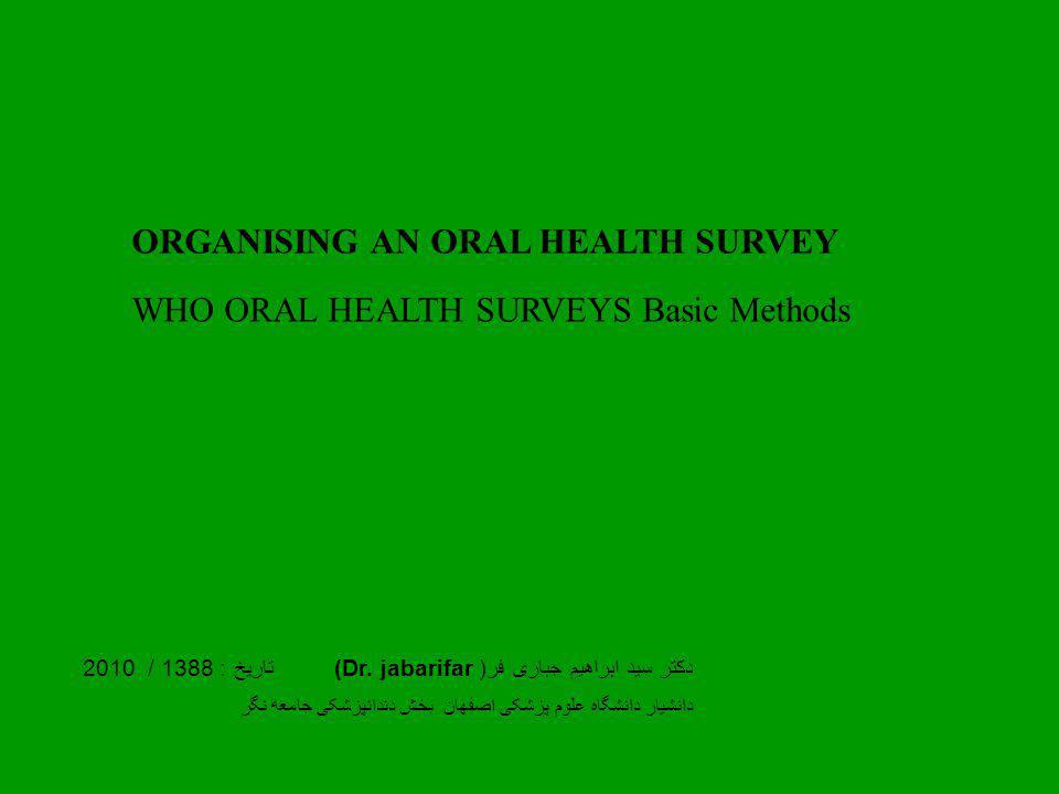 ORGANISING AN ORAL HEALTH SURVEY WHO ORAL HEALTH SURVEYS Basic Methods دکتر سید ابراهیم جباری فر( (Dr.