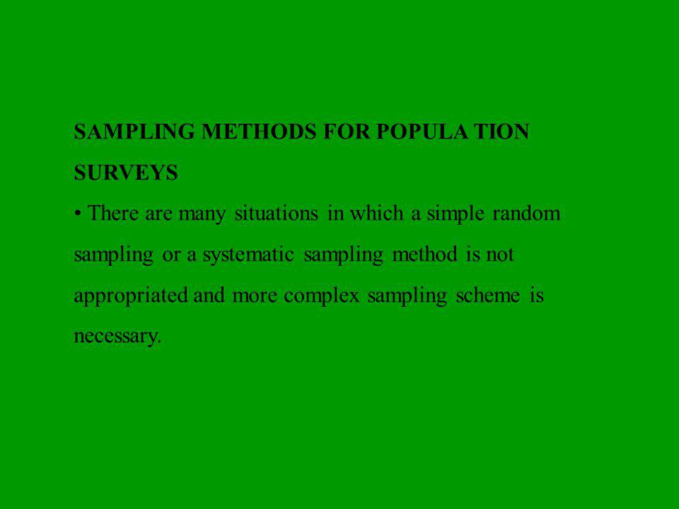 SAMPLING METHODS FOR POPULA TION SURVEYS There are many situations in which a simple random sampling or a systematic sampling method is not appropriated and more complex sampling scheme is necessary.