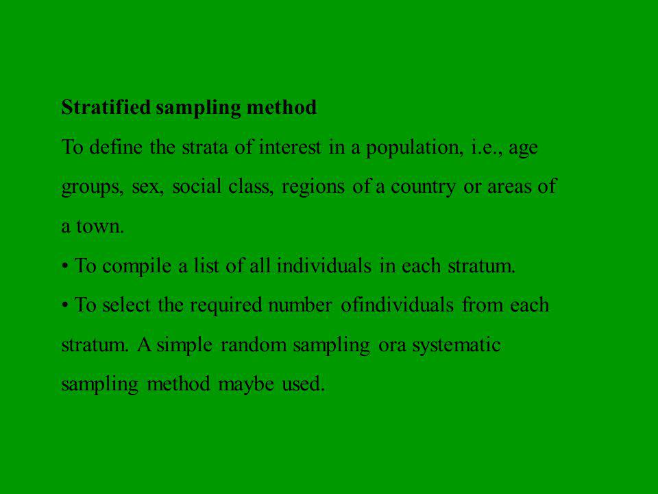 Stratified sampling method To define the strata of interest in a population, i.e., age groups, sex, social class, regions of a country or areas of a town.