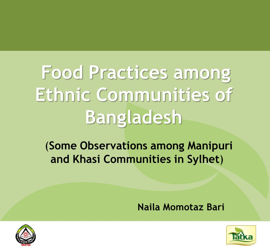 Objective To understand the food practice of Manipuri and Khasi communities in Sylhet To understand the food practice of Manipuri and Khasi communities in Sylhet