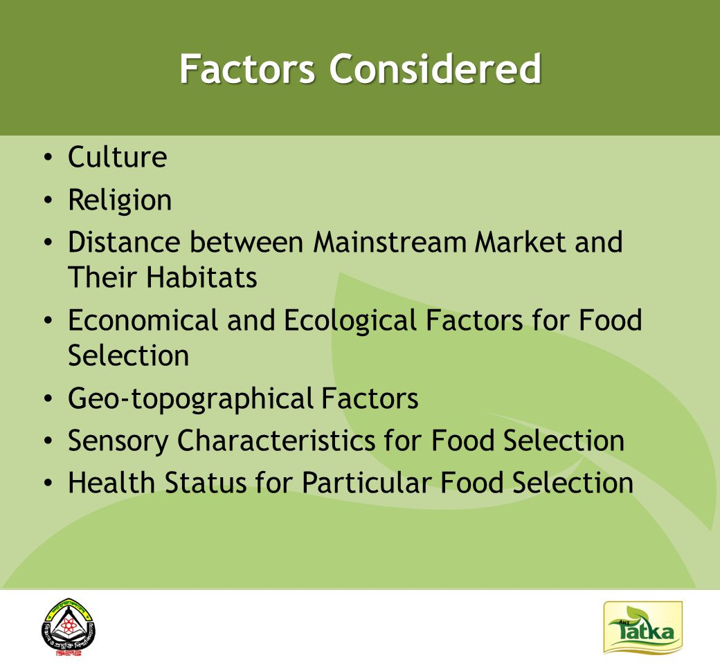Factors Considered Culture Religion Distance between Mainstream Market and Their Habitats Economical and Ecological Factors for Food Selection Geo-topographical Factors Sensory Characteristics for Food Selection Health Status for Particular Food Selection