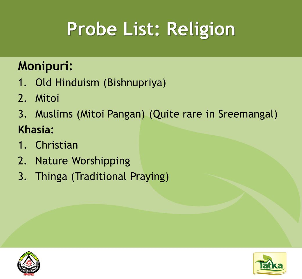 Probe List: Religion Monipuri: 1.Old Hinduism (Bishnupriya) 2.Mitoi 3.Muslims (Mitoi Pangan) (Quite rare in Sreemangal) Khasia: 1.Christian 2.Nature Worshipping 3.Thinga (Traditional Praying)