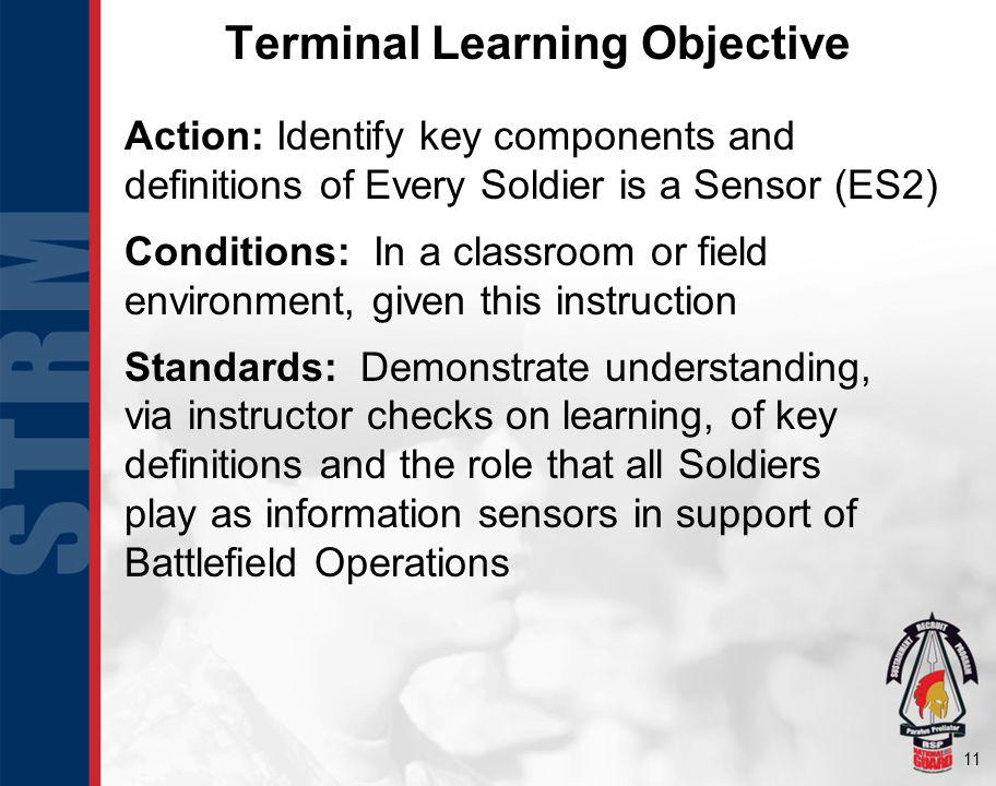 11 Terminal Learning Objective Action: Identify key components and definitions of Every Soldier is a Sensor (ES2) Conditions: In a classroom or field environment, given this instruction Standards: Demonstrate understanding, via instructor checks on learning, of key definitions and the role that all Soldiers play as information sensors in support of Battlefield Operations